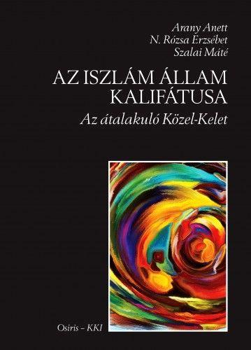 Arany Anett, N. Rózsa Erzsébet, Szalai Máté: Az Iszlám Állam Kalifátusa