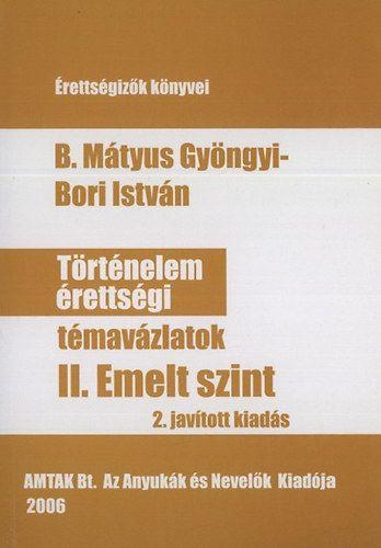 B. Mátyus Gyöngyi, Bori István: Történelem érettségi témavázlatok II. emelt szint