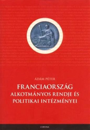 Ádám Péter: Franciaország alkotmányos rendje és politikai intézményei