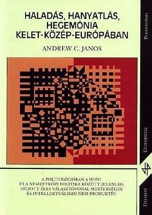Andrew C. Janos: Haladás, hanyatlás, hegemónia Kelet-Közép-Európában