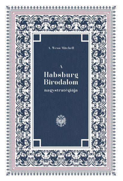 A. Wess Mitchell: A Habsburg Birodalom nagystratégiája