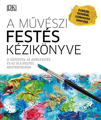 A művészi festés kézikönyve - A vízfestés, az akrilfestés és az olajfestés mesterfogásai - Eszközök, technikák, színkeverési ismeretek