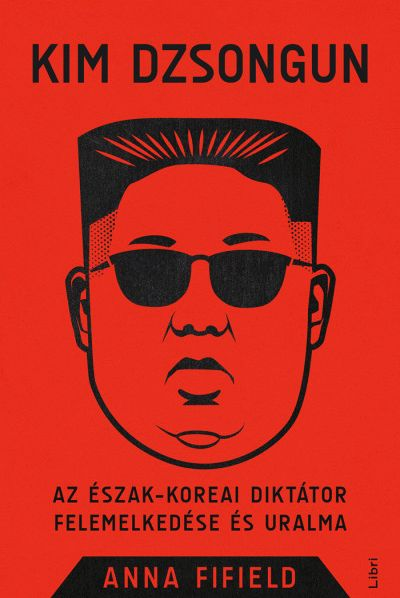 Anna Fifield: Kim Dzsongun - Az észak-koreai diktátor felemelkedése és uralma