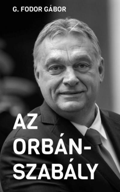 G. Fodor Gábor: Az Orbán-szabály - Tíz fejezet az Orbán-korszak első tíz évéről