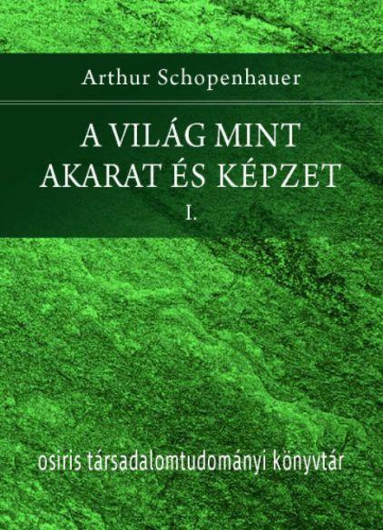 Arthur Schopenhauer: A világ mint akarat és képzet I-II.